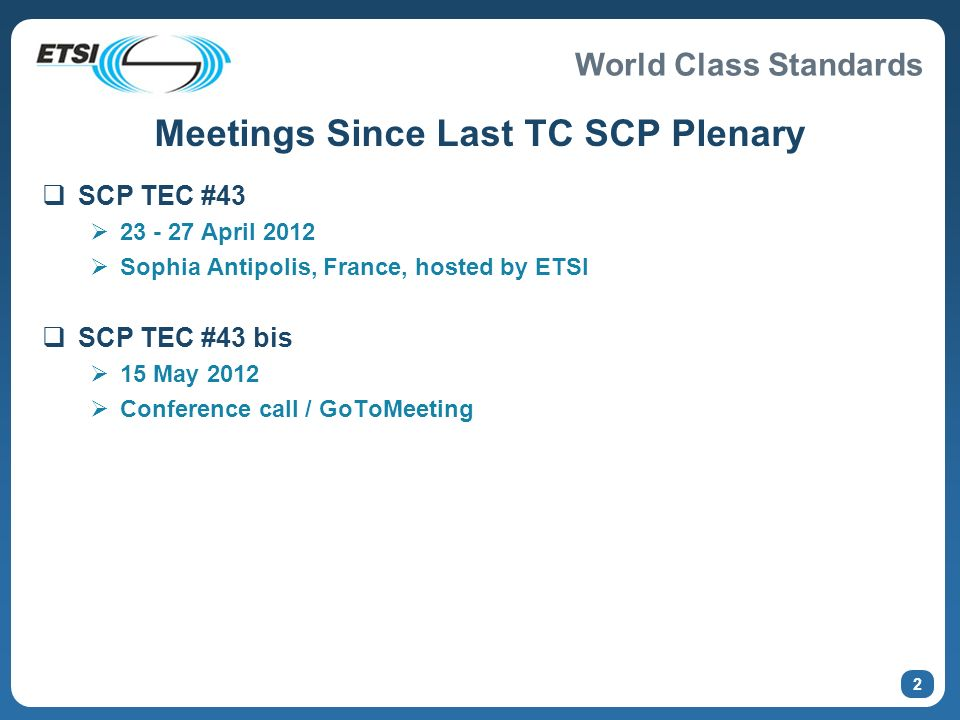World Class Standards 2 Meetings Since Last TC SCP Plenary SCP TEC #43 23 - 27 April 2012 Sophia Antipolis, France, hosted by ETSI SCP TEC #43 bis 15 May 2012 Conference call / GoToMeeting