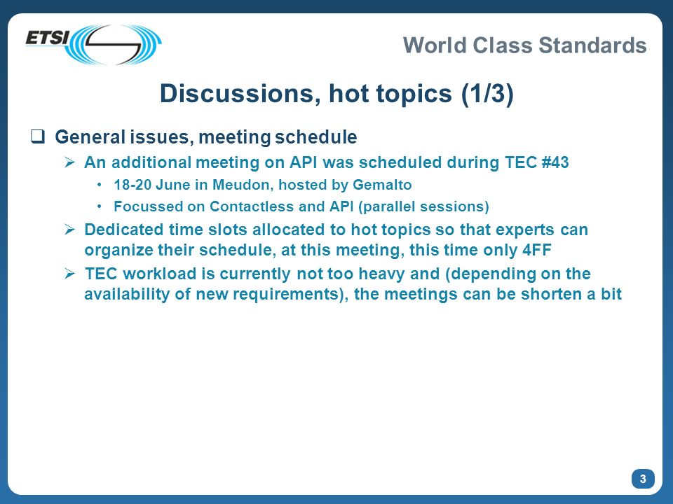 World Class Standards 3 Discussions, hot topics (1/3) General issues, meeting schedule An additional meeting on API was scheduled during TEC #43 18-20 June in Meudon, hosted by Gemalto Focussed on Contactless and API (parallel sessions) Dedicated time slots allocated to hot topics so that experts can organize their schedule, at this meeting, this time only 4FF TEC workload is currently not too heavy and (depending on the availability of new requirements), the meetings can be shorten a bit