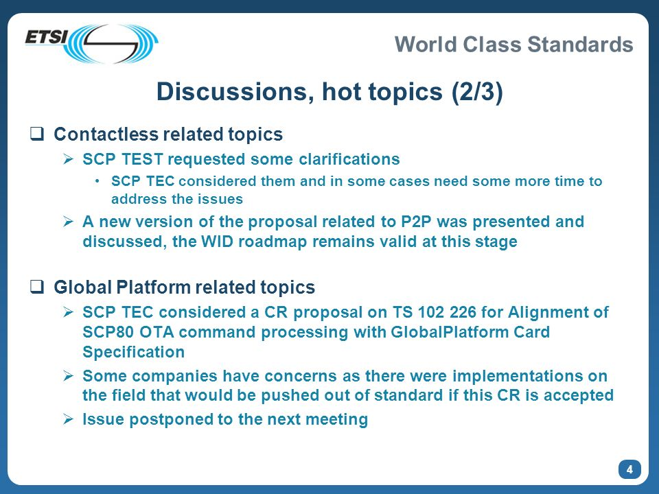 World Class Standards 4 Discussions, hot topics (2/3) Contactless related topics SCP TEST requested some clarifications SCP TEC considered them and in some cases need some more time to address the issues A new version of the proposal related to P2P was presented and discussed, the WID roadmap remains valid at this stage Global Platform related topics SCP TEC considered a CR proposal on TS 102 226 for Alignment of SCP80 OTA command processing with GlobalPlatform Card Specification Some companies have concerns as there were implementations on the field that would be pushed out of standard if this CR is accepted Issue postponed to the next meeting