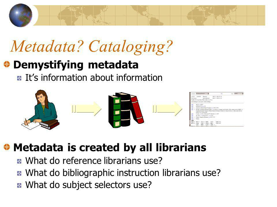 Demystifying metadata Its information about information Metadata is created by all librarians What do reference librarians use.