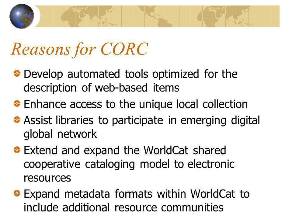Reasons for CORC Develop automated tools optimized for the description of web-based items Enhance access to the unique local collection Assist libraries to participate in emerging digital global network Extend and expand the WorldCat shared cooperative cataloging model to electronic resources Expand metadata formats within WorldCat to include additional resource communities