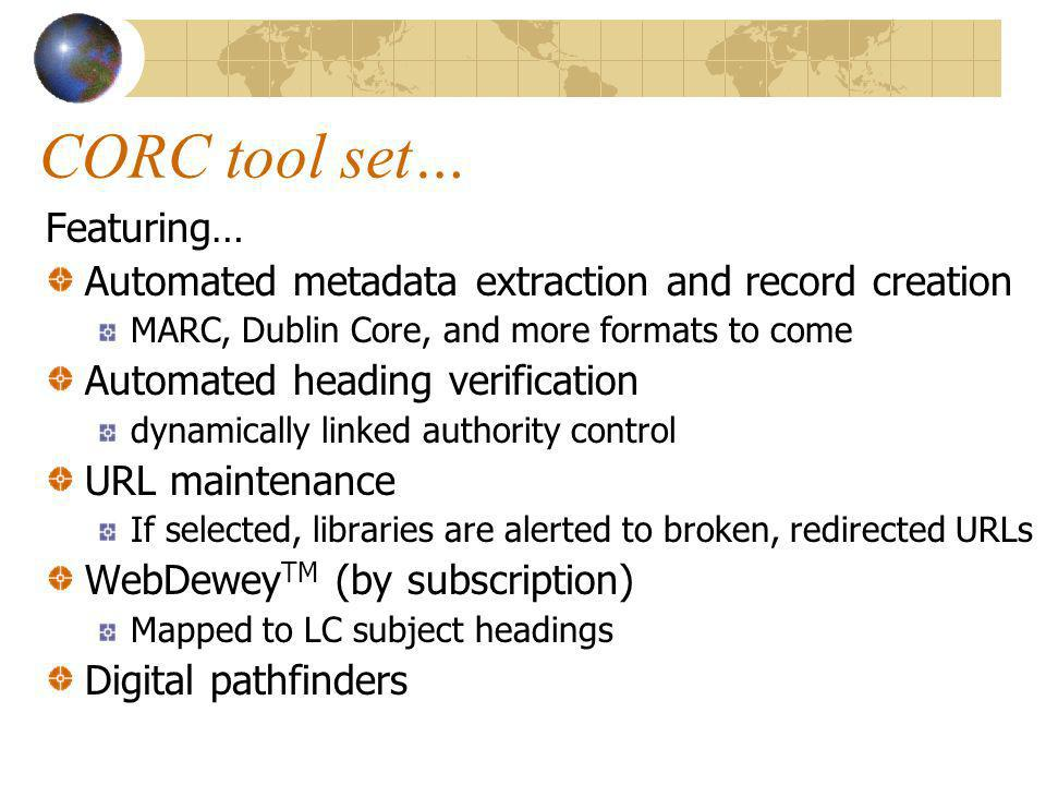CORC tool set… Featuring… Automated metadata extraction and record creation MARC, Dublin Core, and more formats to come Automated heading verification dynamically linked authority control URL maintenance If selected, libraries are alerted to broken, redirected URLs WebDewey TM (by subscription) Mapped to LC subject headings Digital pathfinders