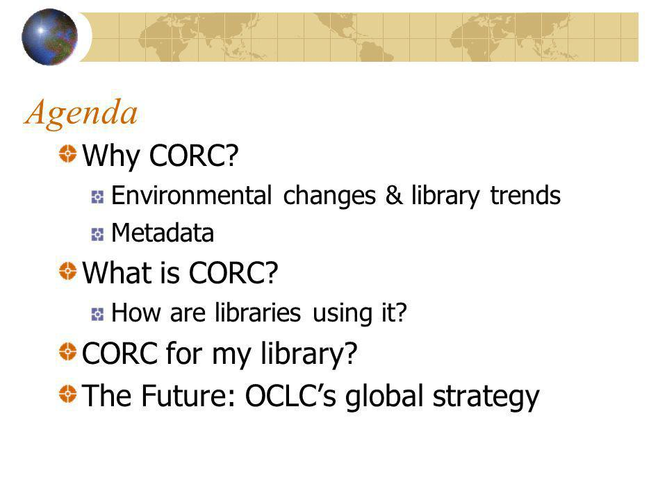 Agenda Why CORC. Environmental changes & library trends Metadata What is CORC.
