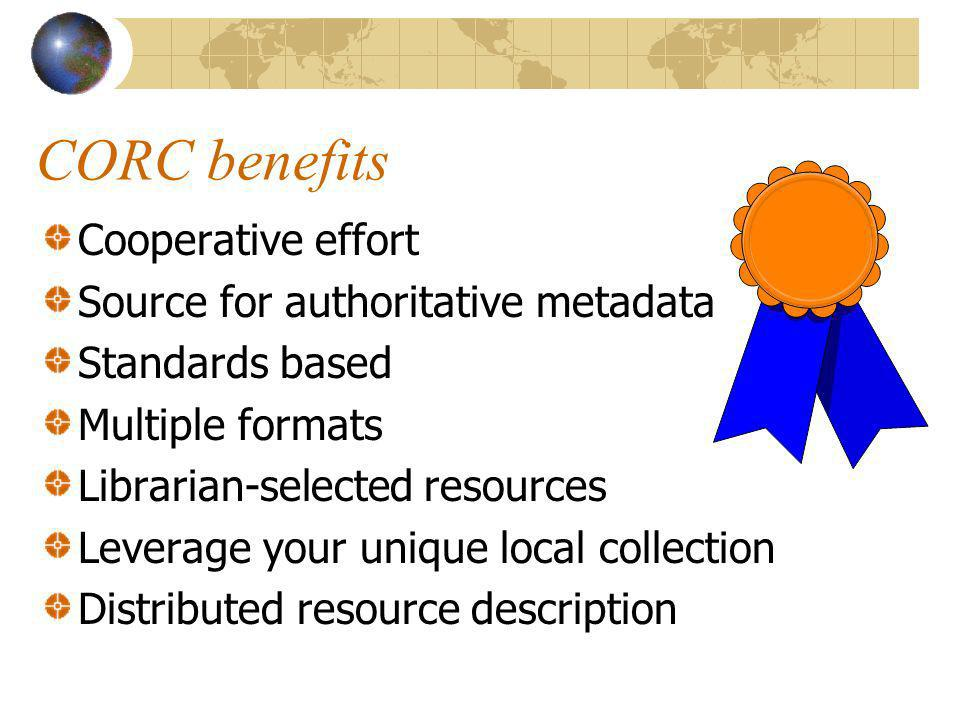 CORC benefits Cooperative effort Source for authoritative metadata Standards based Multiple formats Librarian-selected resources Leverage your unique local collection Distributed resource description