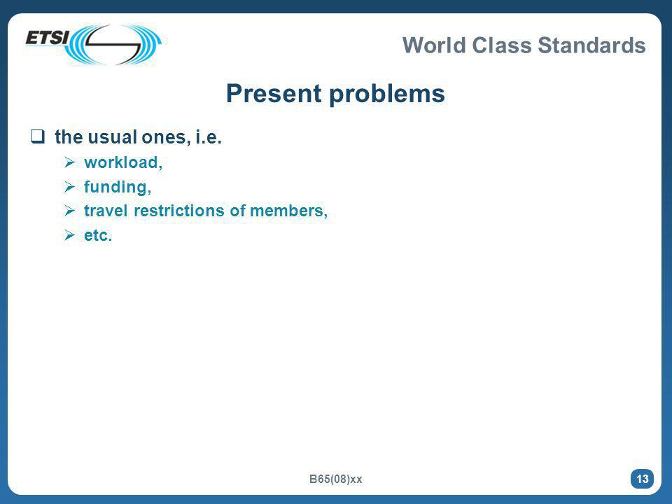World Class Standards B65(08)xx 13 Present problems the usual ones, i.e. workload, funding, travel restrictions of members, etc.