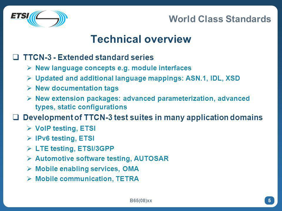 World Class Standards B65(08)xx 5 Technical overview TTCN-3 - Extended standard series New language concepts e.g. module interfaces Updated and additi