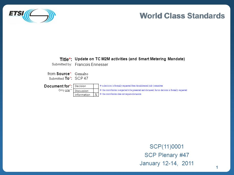 World Class Standards 1 SCP(11)0001 SCP Plenary #47 January 12-14, 2011 Title*: Update on TC M2M activities (and Smart Metering Mandate) Submitted by: Francois Ennesser from Source*: Gemalto Submitted To*:SCP 47 Document for*: Decision a decision is formally requested from the addressed (sub-)committee Only one Discussion the contribution is expected to be presented and discussed, but no decision is formally requested Information X the contribution does not require discussion