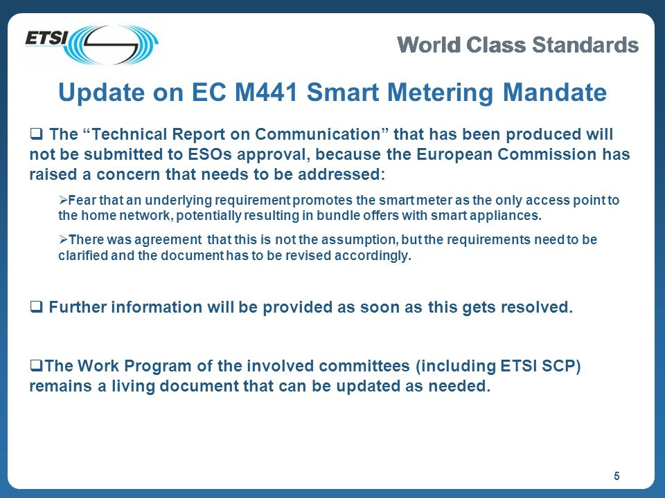 World Class Standards 5 Update on EC M441 Smart Metering Mandate The Technical Report on Communication that has been produced will not be submitted to ESOs approval, because the European Commission has raised a concern that needs to be addressed: Fear that an underlying requirement promotes the smart meter as the only access point to the home network, potentially resulting in bundle offers with smart appliances.