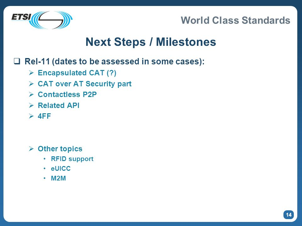 World Class Standards Next Steps / Milestones Rel-11 (dates to be assessed in some cases): Encapsulated CAT (?) CAT over AT Security part Contactless