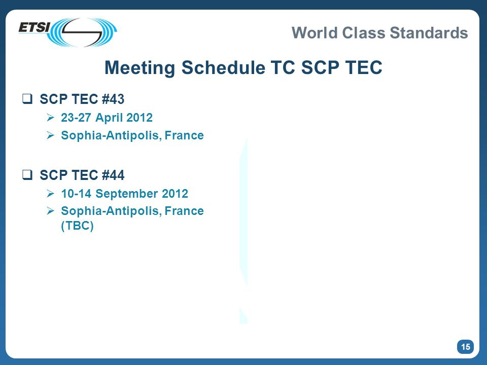 World Class Standards Meeting Schedule TC SCP TEC SCP TEC #43 23-27 April 2012 Sophia-Antipolis, France SCP TEC #44 10-14 September 2012 Sophia-Antipolis, France (TBC) 15