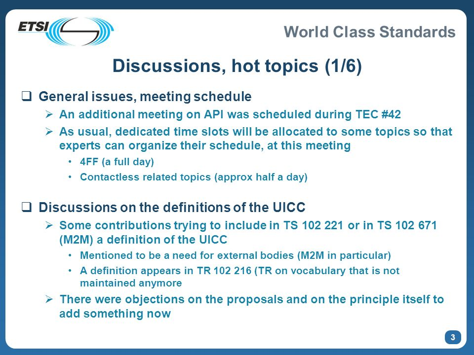 World Class Standards 3 Discussions, hot topics (1/6) General issues, meeting schedule An additional meeting on API was scheduled during TEC #42 As usual, dedicated time slots will be allocated to some topics so that experts can organize their schedule, at this meeting 4FF (a full day) Contactless related topics (approx half a day) Discussions on the definitions of the UICC Some contributions trying to include in TS 102 221 or in TS 102 671 (M2M) a definition of the UICC Mentioned to be a need for external bodies (M2M in particular) A definition appears in TR 102 216 (TR on vocabulary that is not maintained anymore There were objections on the proposals and on the principle itself to add something now