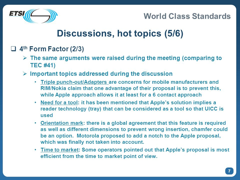 World Class Standards 7 Discussions, hot topics (5/6) 4 th Form Factor (2/3) The same arguments were raised during the meeting (comparing to TEC #41) Important topics addressed during the discussion Triple punch-out/Adapters are concerns for mobile manufacturers and RIM/Nokia claim that one advantage of their proposal is to prevent this, while Apple approach allows it at least for a 6 contact approach Need for a tool: it has been mentioned that Apples solution implies a reader technology (tray) that can be considered as a tool so that UICC is used Orientation mark: there is a global agreement that this feature is required as well as different dimensions to prevent wrong insertion, chamfer could be an option.