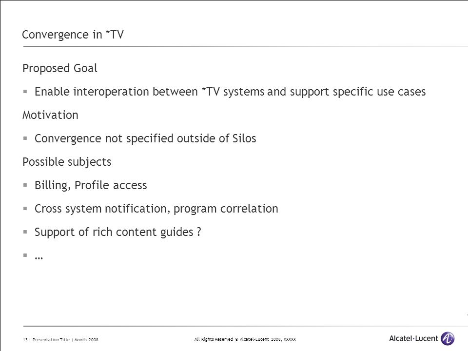 All Rights Reserved © Alcatel-Lucent 2008, XXXXX 13 | Presentation Title | Month 2008 Convergence in *TV Proposed Goal Enable interoperation between *TV systems and support specific use cases Motivation Convergence not specified outside of Silos Possible subjects Billing, Profile access Cross system notification, program correlation Support of rich content guides .
