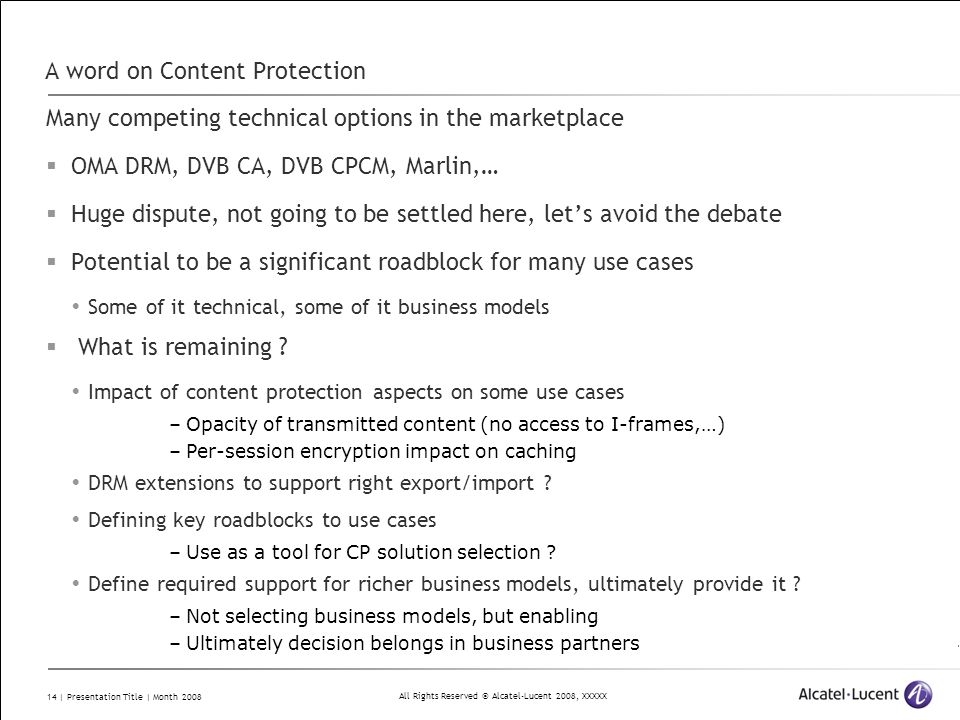 All Rights Reserved © Alcatel-Lucent 2008, XXXXX 14 | Presentation Title | Month 2008 A word on Content Protection Many competing technical options in the marketplace OMA DRM, DVB CA, DVB CPCM, Marlin,… Huge dispute, not going to be settled here, lets avoid the debate Potential to be a significant roadblock for many use cases Some of it technical, some of it business models What is remaining .