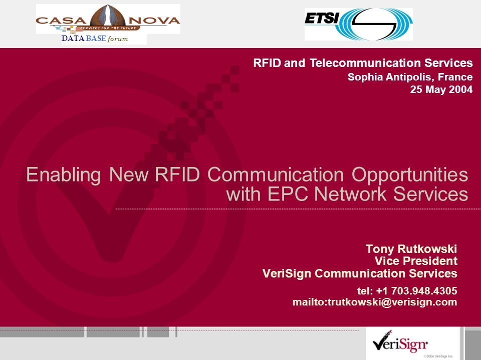 Enabling New RFID Communication Opportunities with EPC Network Services Tony Rutkowski Vice President VeriSign Communication Services tel: +1 703.948.4305 mailto:trutkowski@verisign.com RFID and Telecommunication Services Sophia Antipolis, France 25 May 2004 DATA BASE forum
