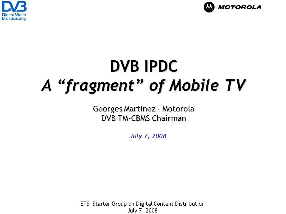 ETSI Starter Group on Digital Content Distribution July 7, 2008 DVB IPDC A fragment of Mobile TV Georges Martinez – Motorola DVB TM-CBMS Chairman July