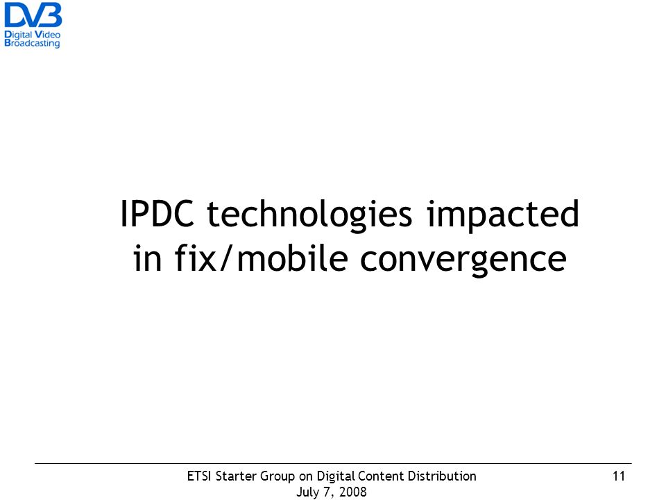 11ETSI Starter Group on Digital Content Distribution July 7, 2008 IPDC technologies impacted in fix/mobile convergence