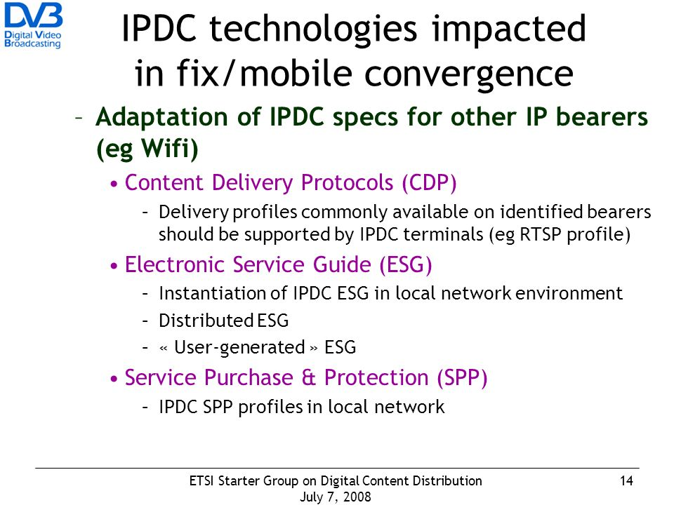 14ETSI Starter Group on Digital Content Distribution July 7, 2008 IPDC technologies impacted in fix/mobile convergence –Adaptation of IPDC specs for other IP bearers (eg Wifi) Content Delivery Protocols (CDP) –Delivery profiles commonly available on identified bearers should be supported by IPDC terminals (eg RTSP profile) Electronic Service Guide (ESG) –Instantiation of IPDC ESG in local network environment –Distributed ESG –« User-generated » ESG Service Purchase & Protection (SPP) –IPDC SPP profiles in local network