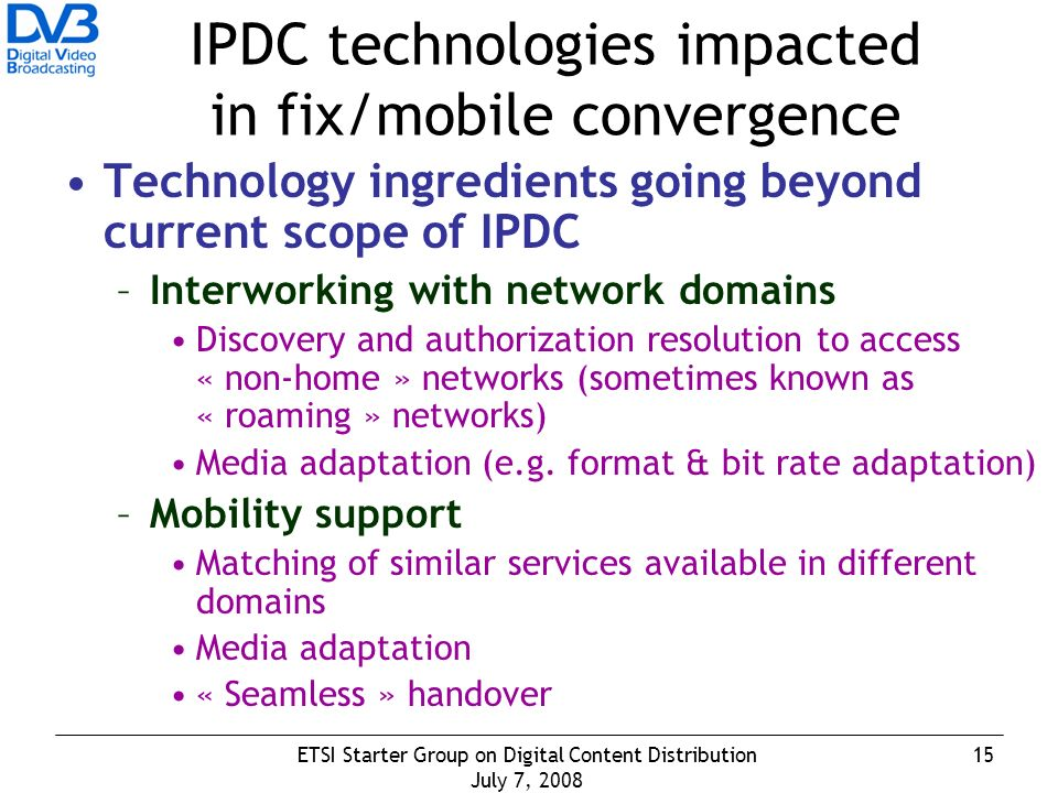 15ETSI Starter Group on Digital Content Distribution July 7, 2008 IPDC technologies impacted in fix/mobile convergence Technology ingredients going beyond current scope of IPDC –Interworking with network domains Discovery and authorization resolution to access « non-home » networks (sometimes known as « roaming » networks) Media adaptation (e.g.