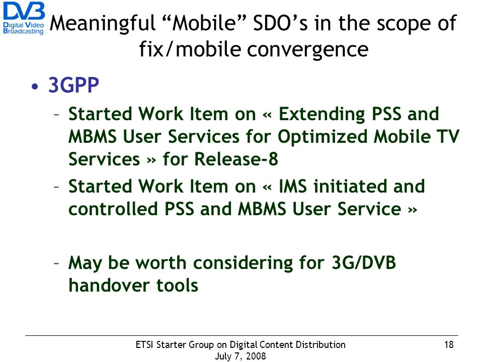 18ETSI Starter Group on Digital Content Distribution July 7, 2008 Meaningful Mobile SDOs in the scope of fix/mobile convergence 3GPP –Started Work Item on « Extending PSS and MBMS User Services for Optimized Mobile TV Services » for Release-8 –Started Work Item on « IMS initiated and controlled PSS and MBMS User Service » –May be worth considering for 3G/DVB handover tools