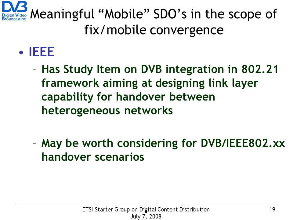 19ETSI Starter Group on Digital Content Distribution July 7, 2008 Meaningful Mobile SDOs in the scope of fix/mobile convergence IEEE –Has Study Item on DVB integration in 802.21 framework aiming at designing link layer capability for handover between heterogeneous networks –May be worth considering for DVB/IEEE802.xx handover scenarios