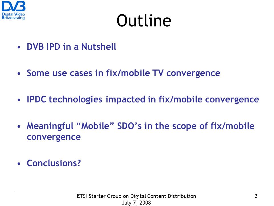 2ETSI Starter Group on Digital Content Distribution July 7, 2008 Outline DVB IPD in a Nutshell Some use cases in fix/mobile TV convergence IPDC technologies impacted in fix/mobile convergence Meaningful Mobile SDOs in the scope of fix/mobile convergence Conclusions