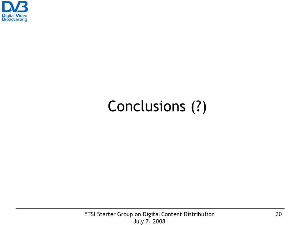 20ETSI Starter Group on Digital Content Distribution July 7, 2008 Conclusions ( )