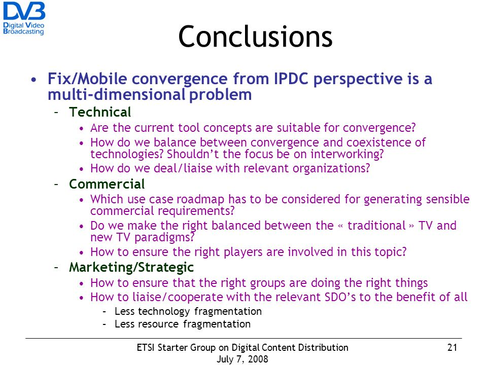 21ETSI Starter Group on Digital Content Distribution July 7, 2008 Conclusions Fix/Mobile convergence from IPDC perspective is a multi-dimensional problem –Technical Are the current tool concepts are suitable for convergence.