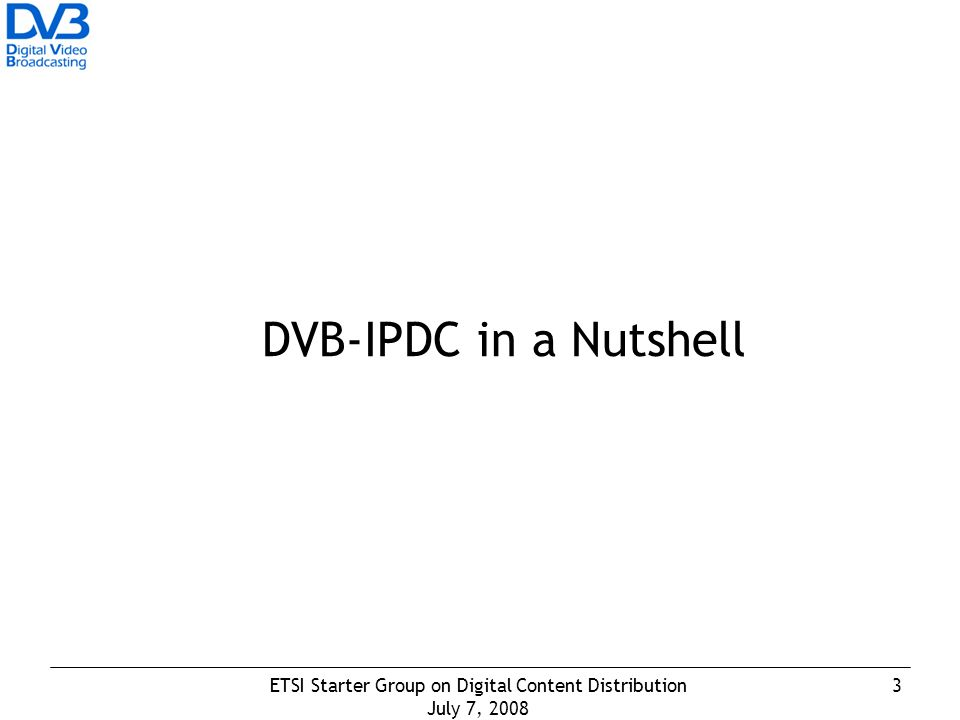3ETSI Starter Group on Digital Content Distribution July 7, 2008 DVB-IPDC in a Nutshell