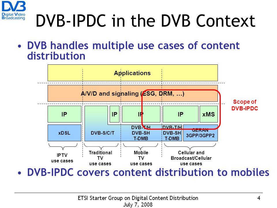 4ETSI Starter Group on Digital Content Distribution July 7, 2008 DVB-IPDC in the DVB Context DVB handles multiple use cases of content distribution DVB-IPDC covers content distribution to mobiles xDSL DVB-S/C/T GERAN 3GPP/3GPP2 IP xMS A/V/D and signaling (ESG, DRM, …) Applications IPTV use cases Traditional TV use cases Cellular and Broadcast/Cellular use cases IP Mobile TV use cases IP DVB-T/H DVB-SH T-DMB DVB-T/H DVB-SH T-DMB Scope of DVB-IPDC