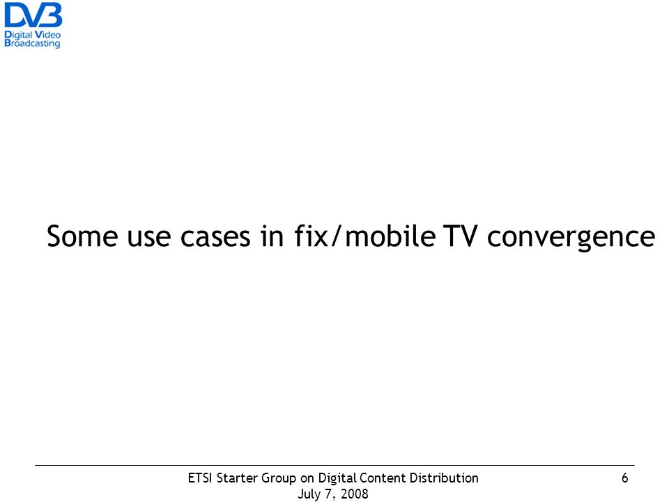 6ETSI Starter Group on Digital Content Distribution July 7, 2008 Some use cases in fix/mobile TV convergence