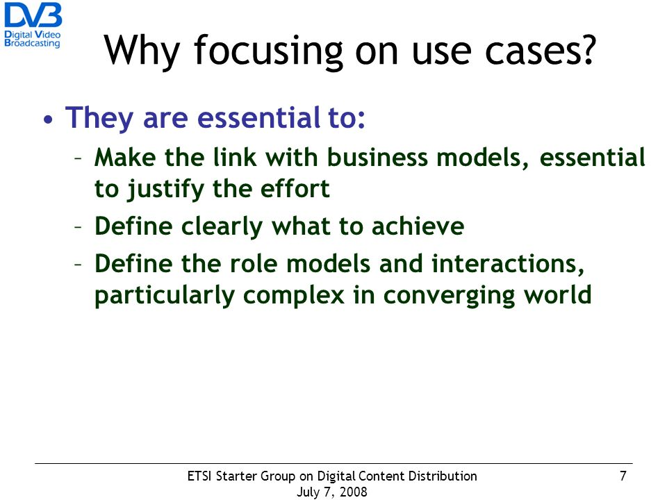 7ETSI Starter Group on Digital Content Distribution July 7, 2008 Why focusing on use cases.
