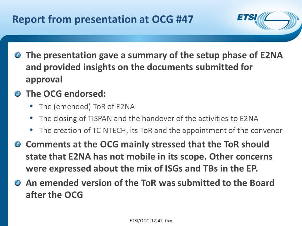 Report from Board discussion on E2NA 1/2 Essentially the same presentation on E2NA given to the OCG There was quite some discussion on the parallel approval of deliverables for the project and the member TBs Comments were made about the risk of creating just one extra layer of bureaucracy if the EP has no control on activities The Board assigned an action on EP E2NA to re-draft the documentation to express exactly what is proposed and to be clearly in-line with the TWP – parallel approval is not possible the work items should be in the EP E2NA or the TC/SC but not both work items shall be owned and approved by the TC/SC and the EP E2NA informed when the deliverables are being approved EP E2NA only work items will be approved by the EP ISG AFI cannot be integrated under E2NA if it remains an ISG ETSI/OCG(12)47_0xx