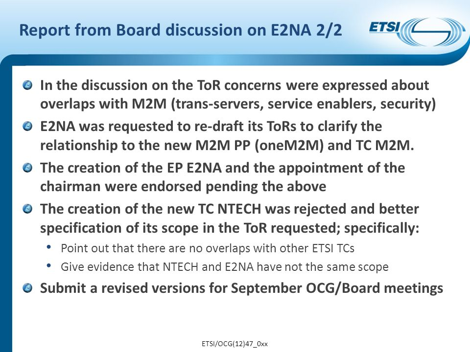 Report from Board discussion on E2NA 2/2 In the discussion on the ToR concerns were expressed about overlaps with M2M (trans-servers, service enablers, security) E2NA was requested to re-draft its ToRs to clarify the relationship to the new M2M PP (oneM2M) and TC M2M.