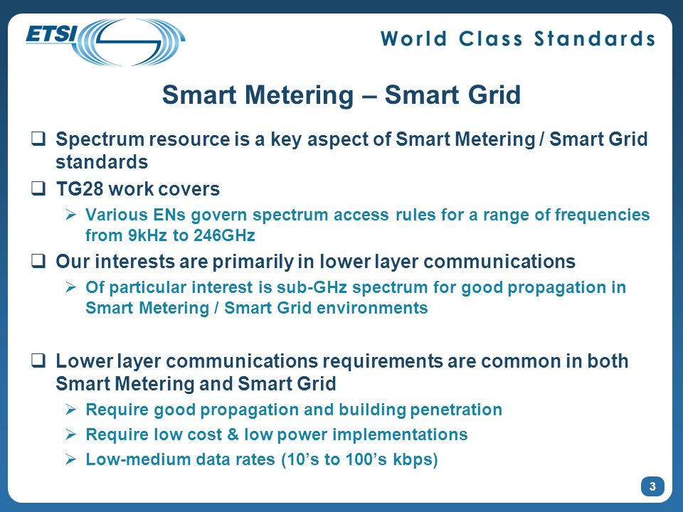 3 Smart Metering – Smart Grid Spectrum resource is a key aspect of Smart Metering / Smart Grid standards TG28 work covers Various ENs govern spectrum