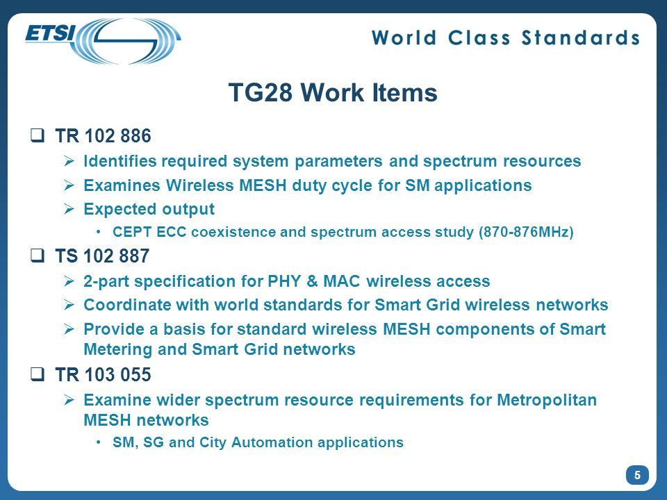 5 TG28 Work Items TR 102 886 Identifies required system parameters and spectrum resources Examines Wireless MESH duty cycle for SM applications Expect