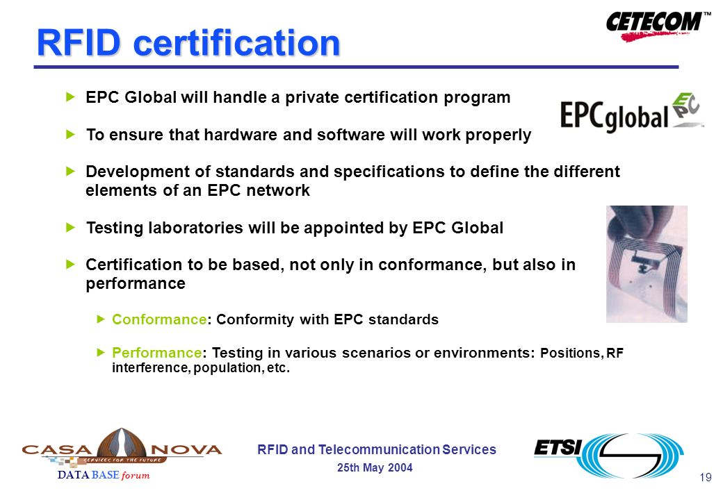 19 DATA BASE forum RFID and Telecommunication Services 25th May 2004 RFID certification EPC Global will handle a private certification program To ensure that hardware and software will work properly Development of standards and specifications to define the different elements of an EPC network Testing laboratories will be appointed by EPC Global Certification to be based, not only in conformance, but also in performance Conformance: Conformity with EPC standards Performance: Testing in various scenarios or environments: Positions, RF interference, population, etc.