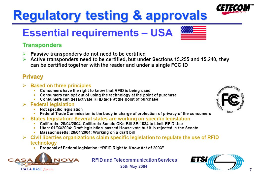 7 DATA BASE forum RFID and Telecommunication Services 25th May 2004 Regulatory testing & approvals Essential requirements – USATransponders Passive transponders do not need to be certified Active transponders need to be certified, but under Sections 15.255 and 15.240, they can be certified together with the reader and under a single FCC IDPrivacy Based on three principles Consumers have the right to know that RFID is being used Consumers can opt out of using the technology at the point of purchase Consumers can desactivate RFID tags at the point of purchase Federal legislation Not specific legislation Federal Trade Commission is the body in charge of protection of privacy of the consumers States legislation: Several states are working on specific legislation California: 29/04/2004: California Senate OKs Bill SB 1834 to Limit RFID Use Utah: 01/03/2004: Draft legislation passed House vote but it is rejected in the Senate Massachusetts: 28/04/2004: Working on a draft bill Civil liberties organizations claim specific legislation to regulate the use of RFID technology Proposal of Federal legislation: RFID Right to Know Act of 2003
