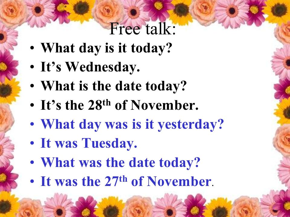 Free talk: What day is it today? Its Wednesday. What is the date today? Its the 28 th of November. What day was is it yesterday? It was Tuesday. What