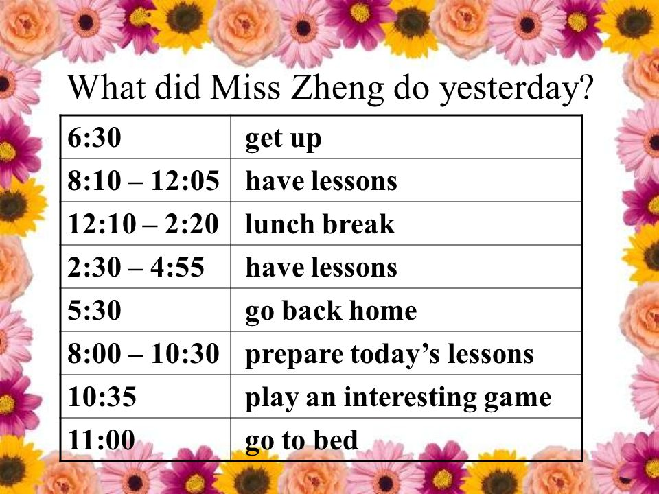 What did Miss Zheng do yesterday? 6:30 get up 8:10 – 12:05 have lessons 12:10 – 2:20 lunch break 2:30 – 4:55 have lessons 5:30 go back home 8:00 – 10: