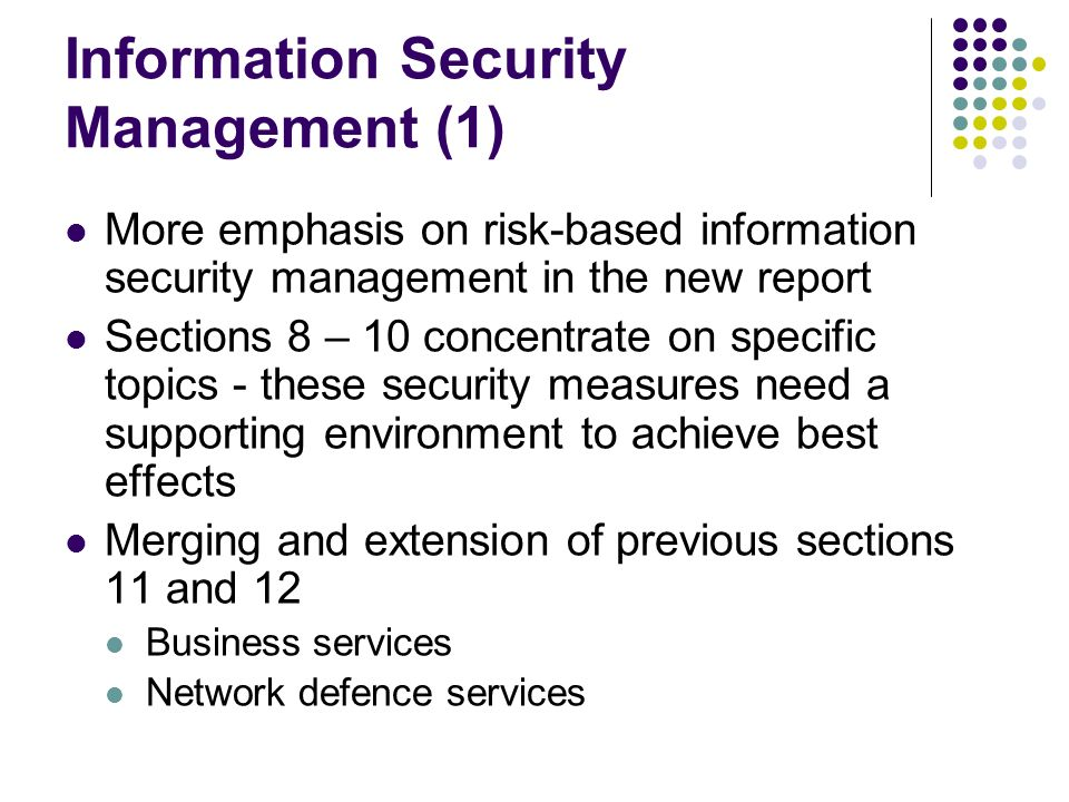 Information Security Management - Standardisation ISO/IEC 27000 Family of standards ISO/IEC 27001 – ISMS ISO/IEC 27002 – previous ISO/IEC 17799 ISO/IEC 27003 – ISMS Implementation guidance ISO/IEC 27004 – ISMS measurements ISO/IEC 27005 – IS risk assessment Corresponding changes to Section 12 – Assurance ISMS Product assurance
