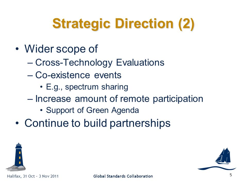 Halifax, 31 Oct – 3 Nov 2011Global Standards Collaboration Strategic Direction (2) Wider scope of –Cross-Technology Evaluations –Co-existence events E.g., spectrum sharing –Increase amount of remote participation Support of Green Agenda Continue to build partnerships 5