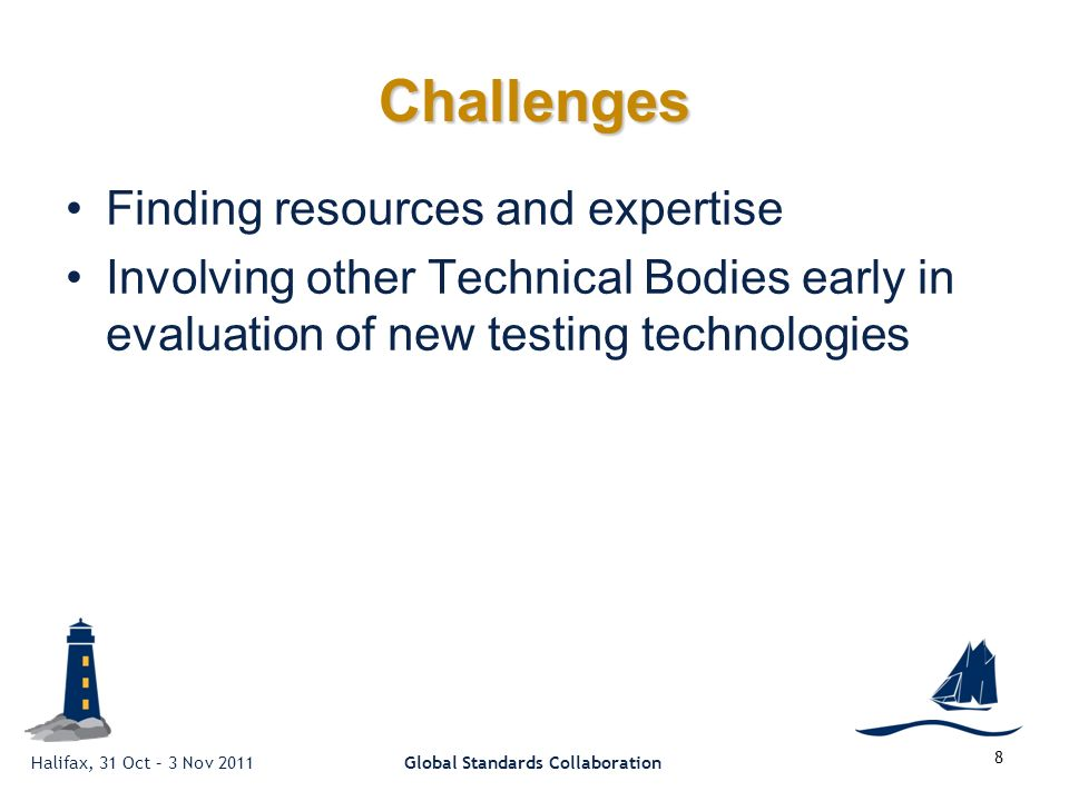 Halifax, 31 Oct – 3 Nov 2011Global Standards Collaboration 8 Challenges Finding resources and expertise Involving other Technical Bodies early in evaluation of new testing technologies