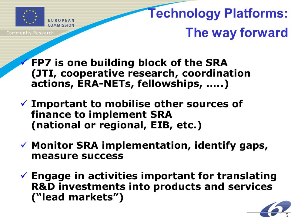 5 Technology Platforms: The way forward FP7 is one building block of the SRA (JTI, cooperative research, coordination actions, ERA-NETs, fellowships, …..) Important to mobilise other sources of finance to implement SRA (national or regional, EIB, etc.) Monitor SRA implementation, identify gaps, measure success Engage in activities important for translating R&D investments into products and services (lead markets)