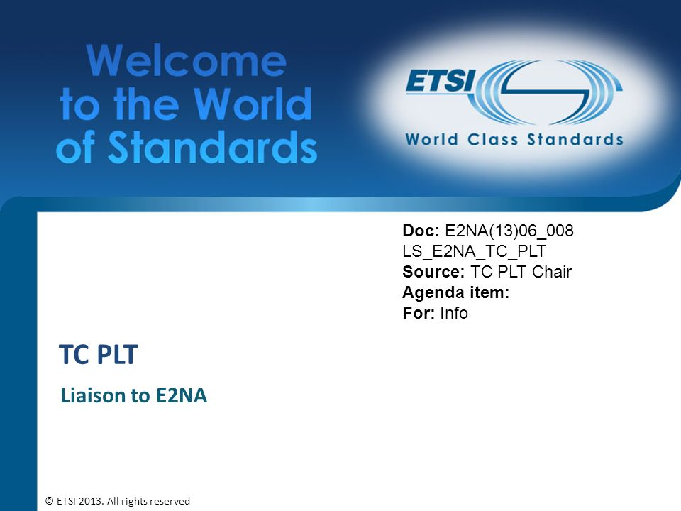 TC PLT Liaison to E2NA Doc: E2NA(13)06_008 LS_E2NA_TC_PLT Source: TC PLT Chair Agenda item: For: Info © ETSI 2013.