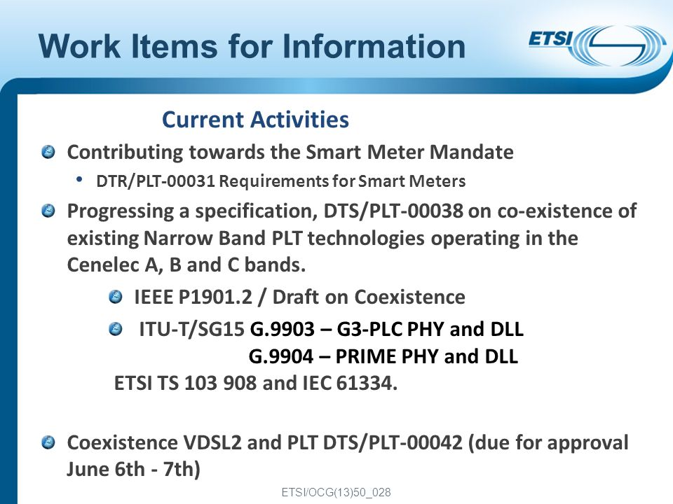 ETSI/OCG(13)50_028 2 Work Items for Information Contributing towards the Smart Meter Mandate DTR/PLT-00031 Requirements for Smart Meters Progressing a specification, DTS/PLT-00038 on co-existence of existing Narrow Band PLT technologies operating in the Cenelec A, B and C bands.