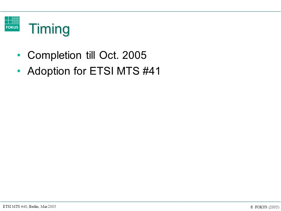 ETSI MTS #40, Berlin, Mar 2005 © FOKUS (2005) Timing Completion till Oct. 2005 Adoption for ETSI MTS #41