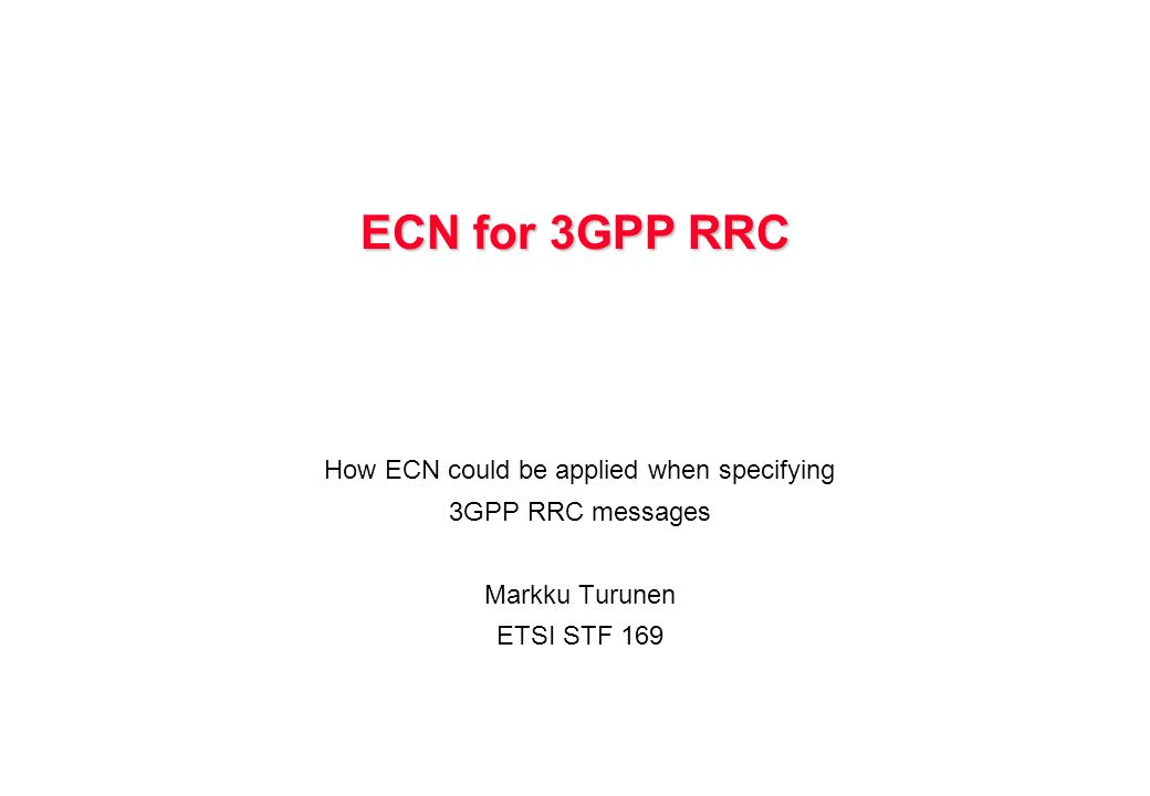 ECN for 3GPP RRC How ECN could be applied when specifying 3GPP RRC messages Markku Turunen ETSI STF 169