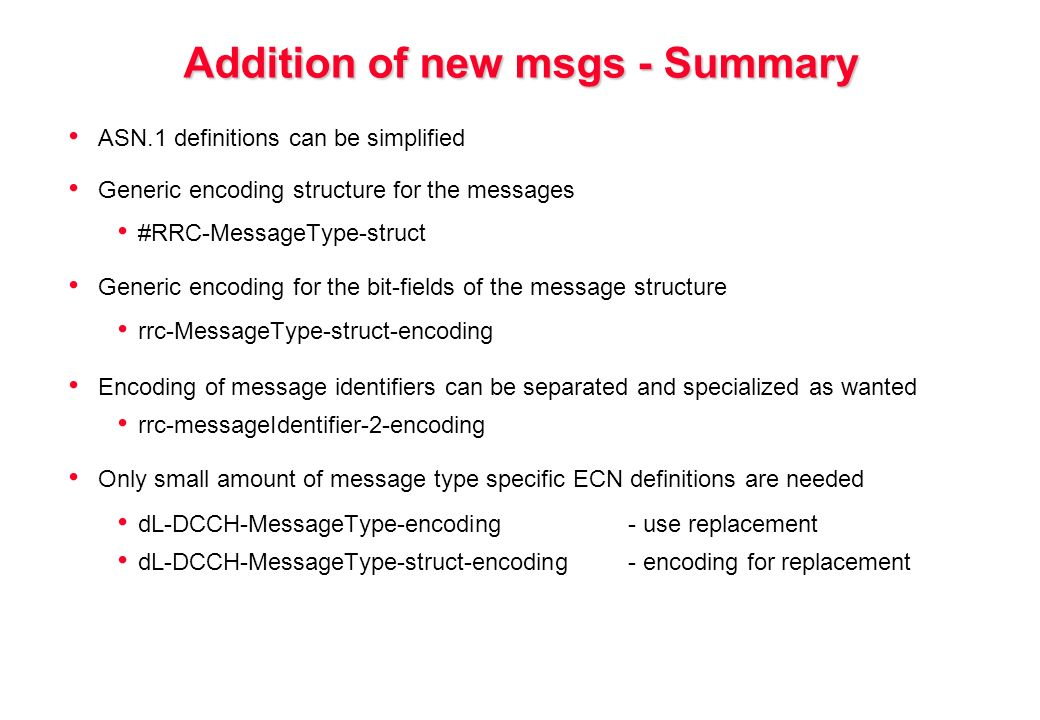 Addition of new msgs - Summary ASN.1 definitions can be simplified Generic encoding structure for the messages #RRC-MessageType-struct Generic encoding for the bit-fields of the message structure rrc-MessageType-struct-encoding Encoding of message identifiers can be separated and specialized as wanted rrc-messageIdentifier-2-encoding Only small amount of message type specific ECN definitions are needed dL-DCCH-MessageType-encoding - use replacement dL-DCCH-MessageType-struct-encoding - encoding for replacement