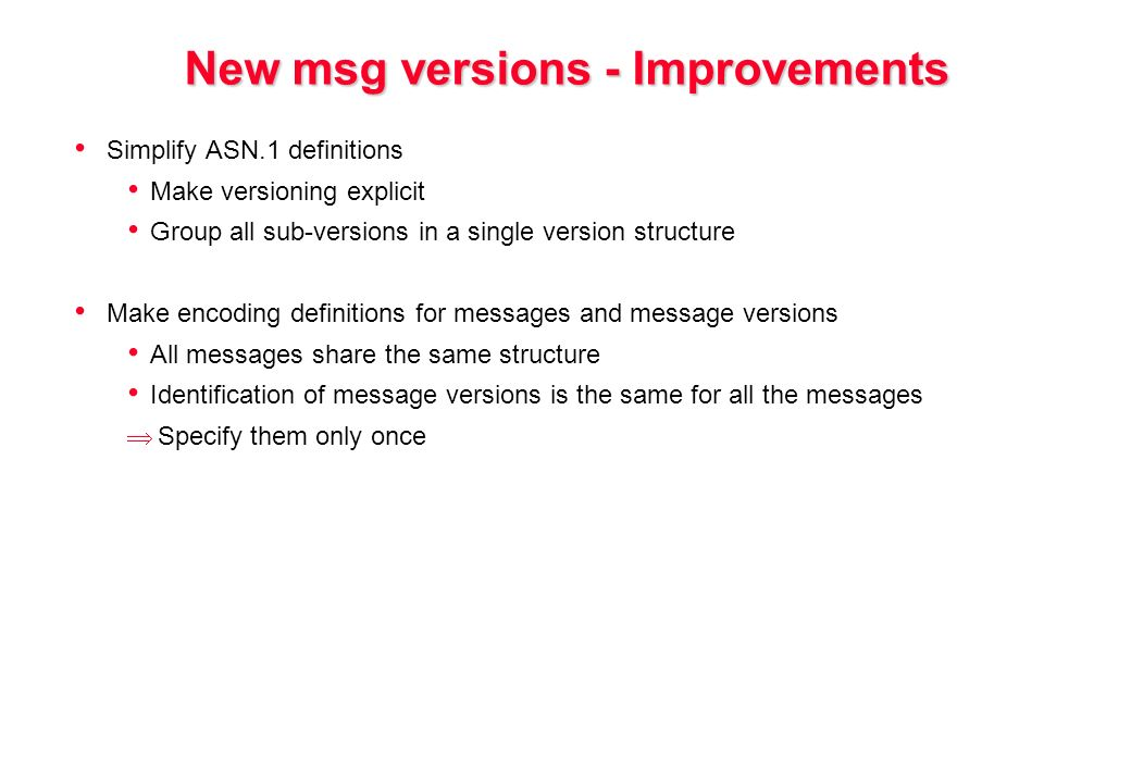 New msg versions - Improvements Simplify ASN.1 definitions Make versioning explicit Group all sub-versions in a single version structure Make encoding